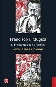 FRANCISCO J. MUGICA. EL PRESIDENTE QUE NO TUVIMOS