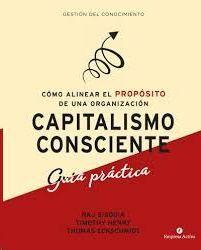 CAPITALISMO CONSCIENTE : GUÍA PRÁCTICA : CÓMO ALINEAR EL PROPÓSITO DE UNA ORGANIZACIÓN