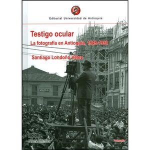 TESTIGO OCULAR LA FOTOGRAFÍA EN ANTIOQUIA 1848-1950