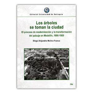 LOS ARBOLES SE TOMAN LA CIUDAD EL PROCESO DE MODERNIZACION Y LA TRANSFORMACION DEL PAISAJE EN MEDELLIN, 1890 - 1950