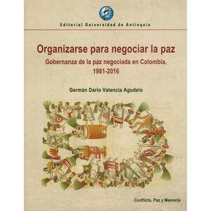 ORGANIZARSE PARA NEGOCIAR LA PAZ GOBERNANZA DE LA PAZ NEGOCIADA EN COLOMBIA 1981 - 2016