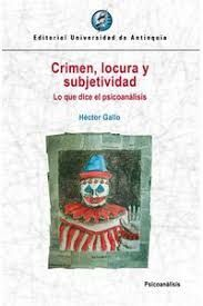 CRIMEN, LOCURA Y SUBJETIVIDAD LO QUE DICE EL PSICOANALISIS