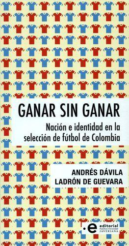 GANAR SIN GANAR NACIÓN E IDENTIDAD EN LA SELECCION DE FÚTBOL  DE COLOMBIA