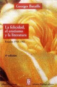 LA FELICIDAD, EL EROTISMO Y LA LITERATURA ENSAYOS 1944-1961